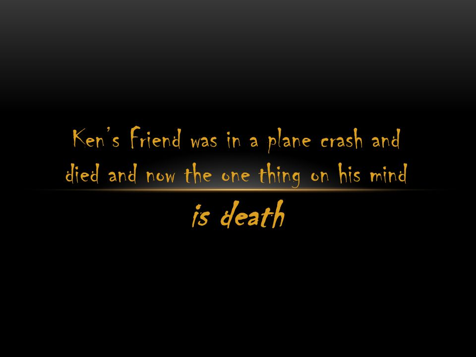 Ken's Friend was in a plane crash and died and now the one thing on his mind is death