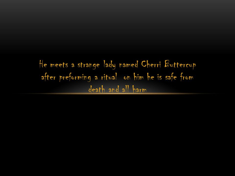 He meets a strange lady named Cherri Buttercup after preforming a ritual on him he is safe from death and all harm
