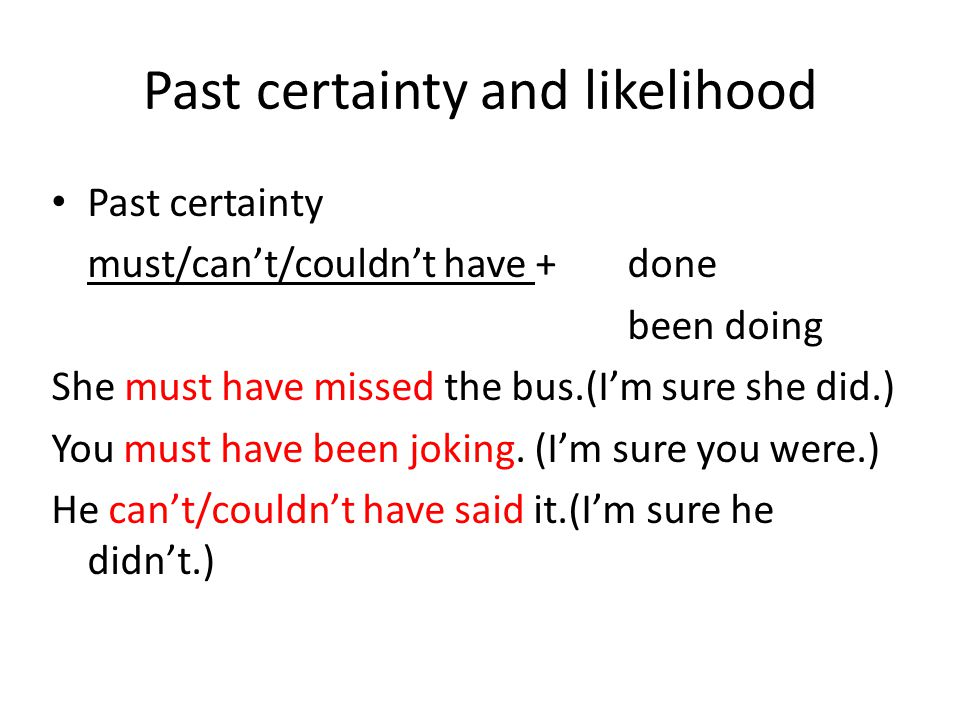 Past certainty and likelihood Past certainty must/can't/couldn't have +done been doing She must have missed the bus.(I'm sure she did.) You must have