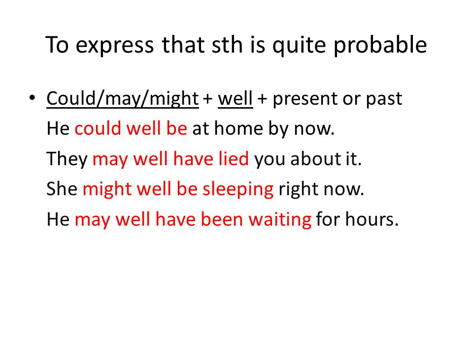 To express that sth is quite probable Could/may/might + well + present or past He could well be at home by now.