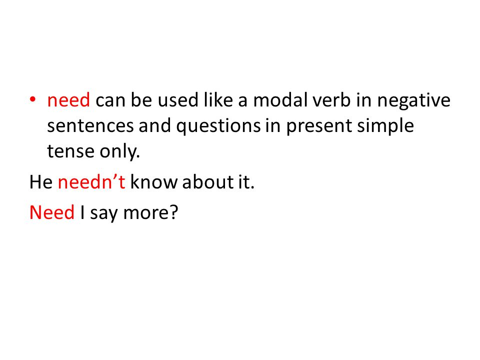 need can be used like a modal verb in negative sentences and questions in present simple tense only. He needn't know about it. Need I say more?