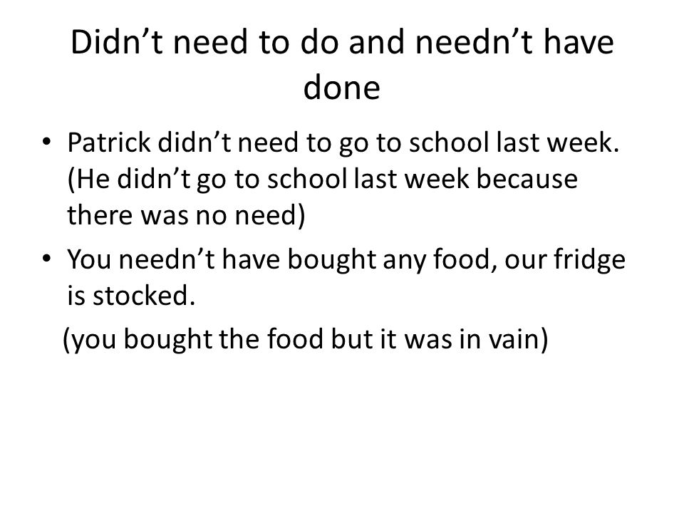 Didn't need to do and needn't have done Patrick didn't need to go to school last week.