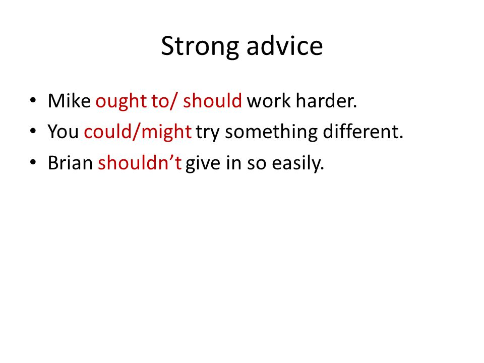 Strong advice Mike ought to/ should work harder. You could/might try something different.