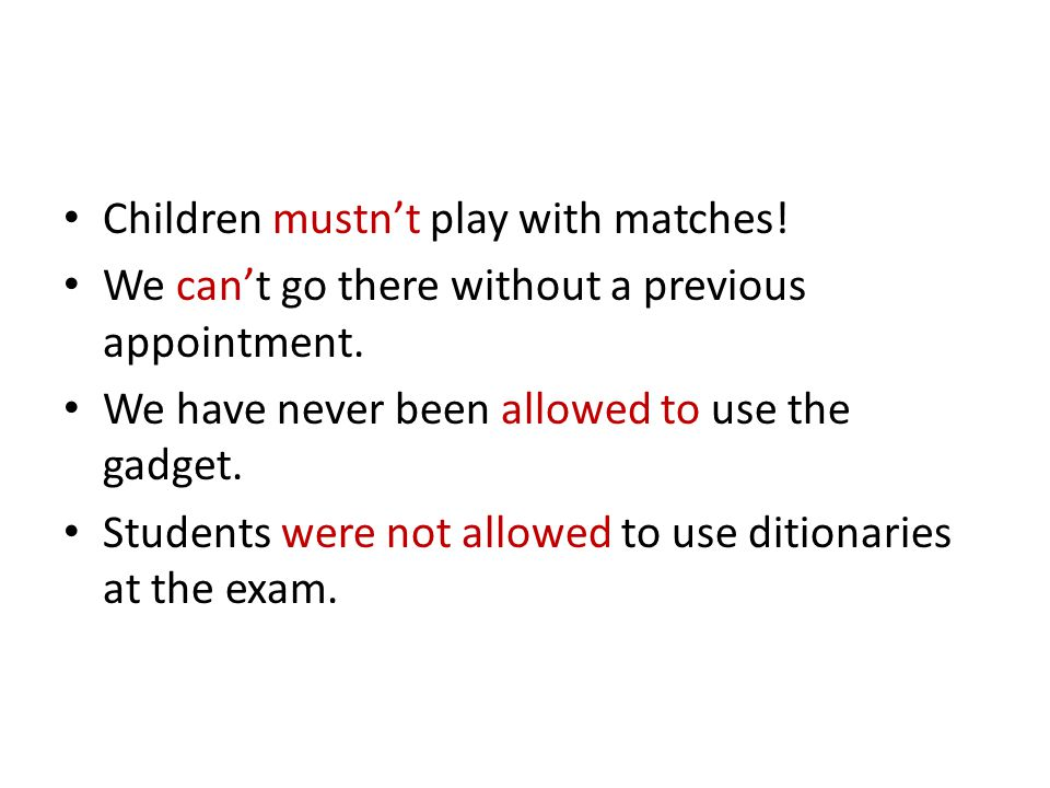 Children mustn't play with matches! We can't go there without a previous appointment. We have never been allowed to use the gadget. Students were not
