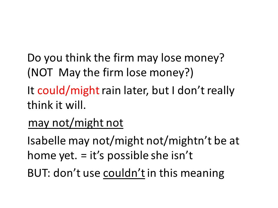 Do you think the firm may lose money? (NOT May the firm lose money?) It could/might rain later, but I don't really think it will. may not/might not Is