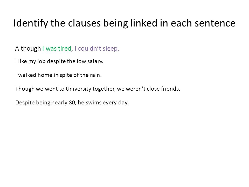Identify the clauses being linked in each sentence Although I was tired, I couldn't sleep.