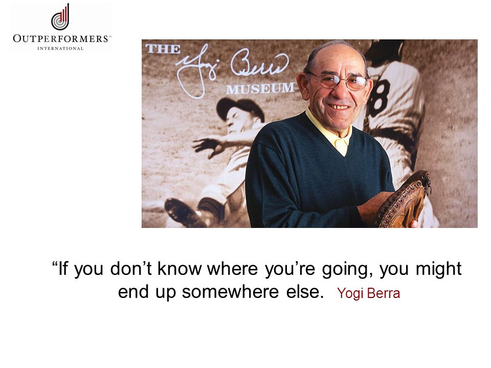 If you don't know where you're going, you might end up somewhere else. Yogi Berra