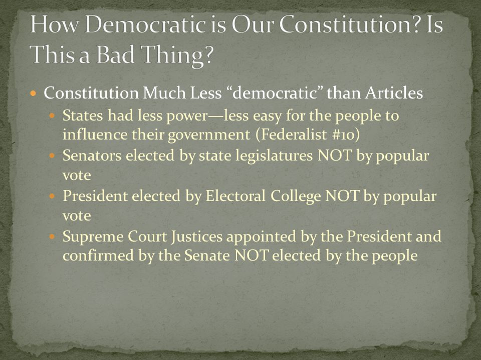 Constitution Much Less democratic than Articles States had less power—less easy for the people to influence their government (Federalist #10) Senators elected by state legislatures NOT by popular vote President elected by Electoral College NOT by popular vote Supreme Court Justices appointed by the President and confirmed by the Senate NOT elected by the people