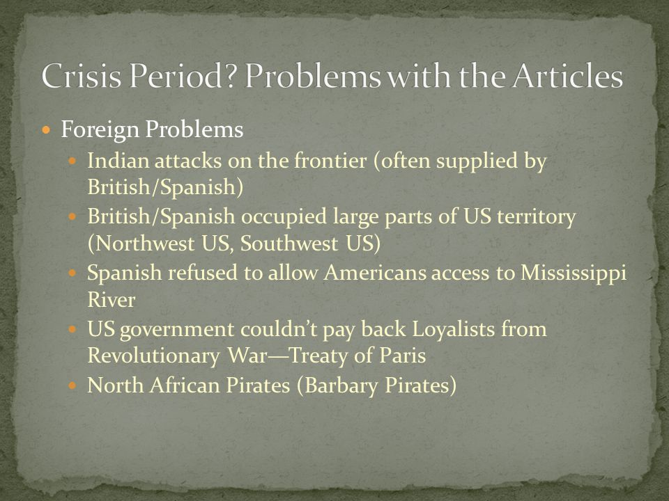 Foreign Problems Indian attacks on the frontier (often supplied by British/Spanish) British/Spanish occupied large parts of US territory (Northwest US, Southwest US) Spanish refused to allow Americans access to Mississippi River US government couldn't pay back Loyalists from Revolutionary War—Treaty of Paris North African Pirates (Barbary Pirates)