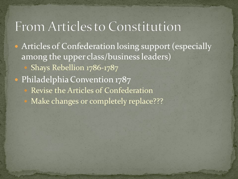 Articles of Confederation losing support (especially among the upper class/business leaders) Shays Rebellion Philadelphia Convention 1787 Revise the Articles of Confederation Make changes or completely replace