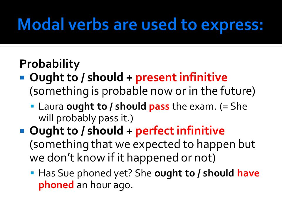Probability  Ought to / should + present infinitive (something is probable now or in the future)  Laura ought to / should pass the exam.