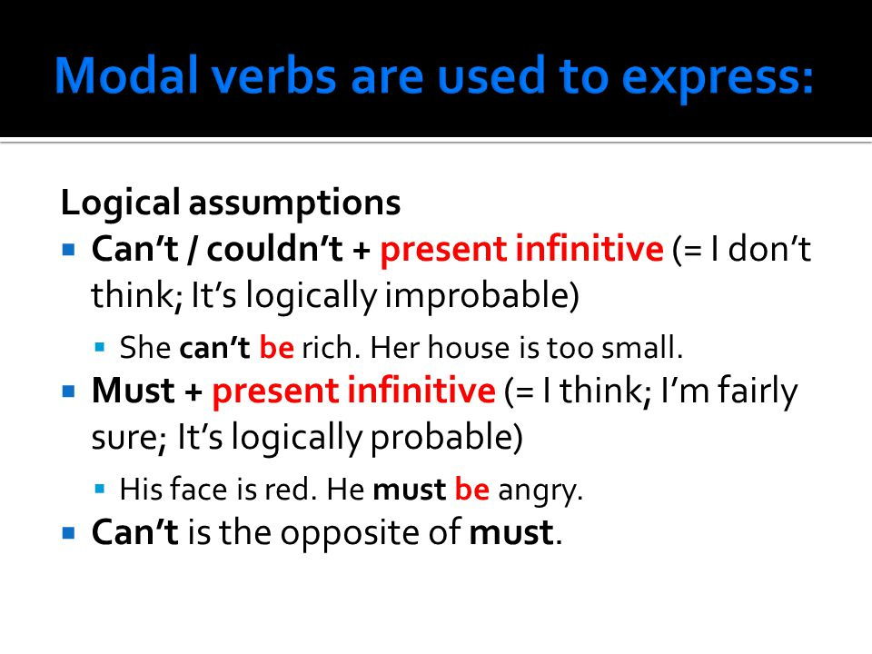 Logical assumptions  Can't / couldn't + present infinitive (= I don't think; It's logically improbable)  She can't be rich.
