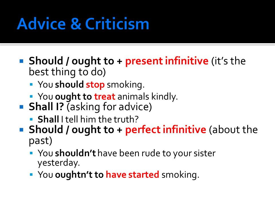 Should / ought to + present infinitive (it's the best thing to do)  You should stop smoking.