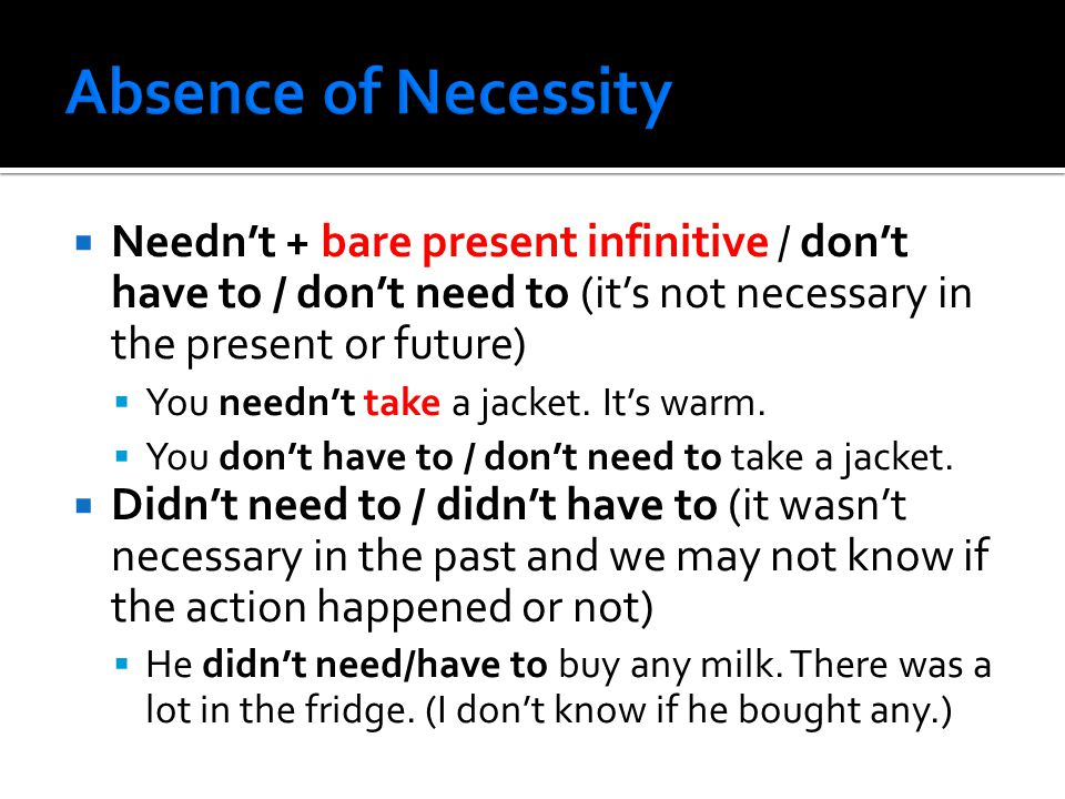  Needn't + bare present infinitive / don't have to / don't need to (it's not necessary in the present or future)  You needn't take a jacket.