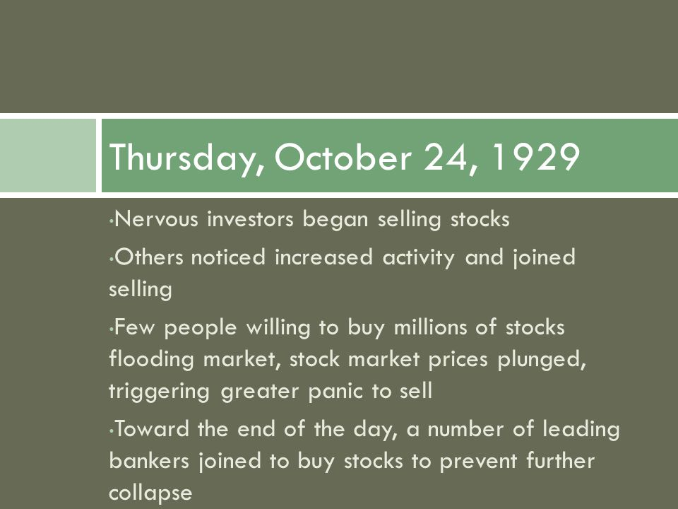 Nervous investors began selling stocks Others noticed increased activity and joined selling Few people willing to buy millions of stocks flooding market, stock market prices plunged, triggering greater panic to sell Toward the end of the day, a number of leading bankers joined to buy stocks to prevent further collapse Thursday, October 24, 1929