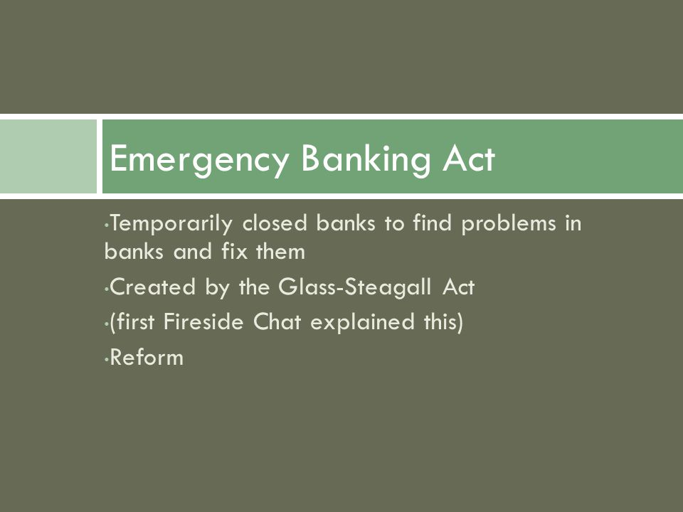 Temporarily closed banks to find problems in banks and fix them Created by the Glass-Steagall Act (first Fireside Chat explained this) Reform Emergency Banking Act