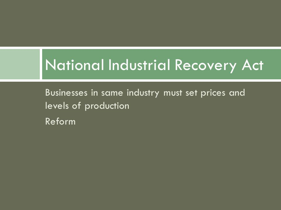 Businesses in same industry must set prices and levels of production Reform National Industrial Recovery Act