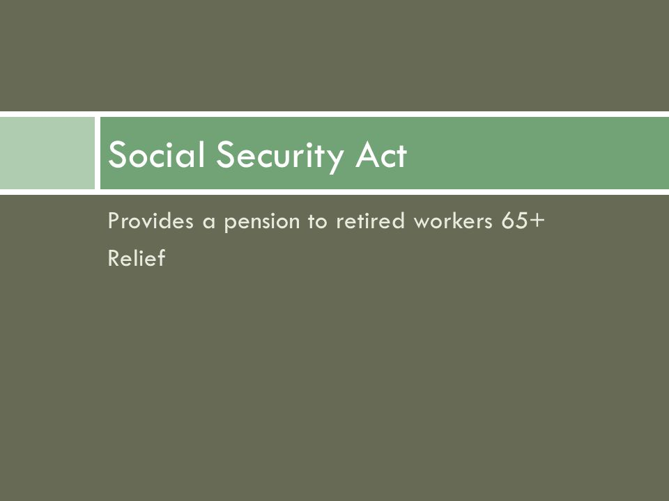 Provides a pension to retired workers 65+ Relief Social Security Act
