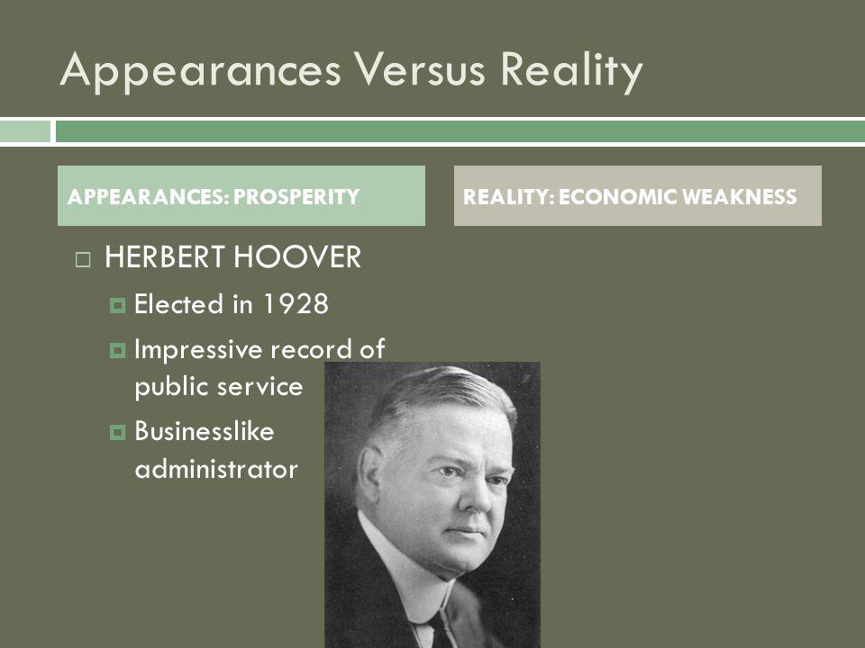 Appearances Versus Reality HHERBERT HOOVER EElected in 1928 IImpressive record of public service BBusinesslike administrator APPEARANCES: PROSPERITYREALITY: ECONOMIC WEAKNESS