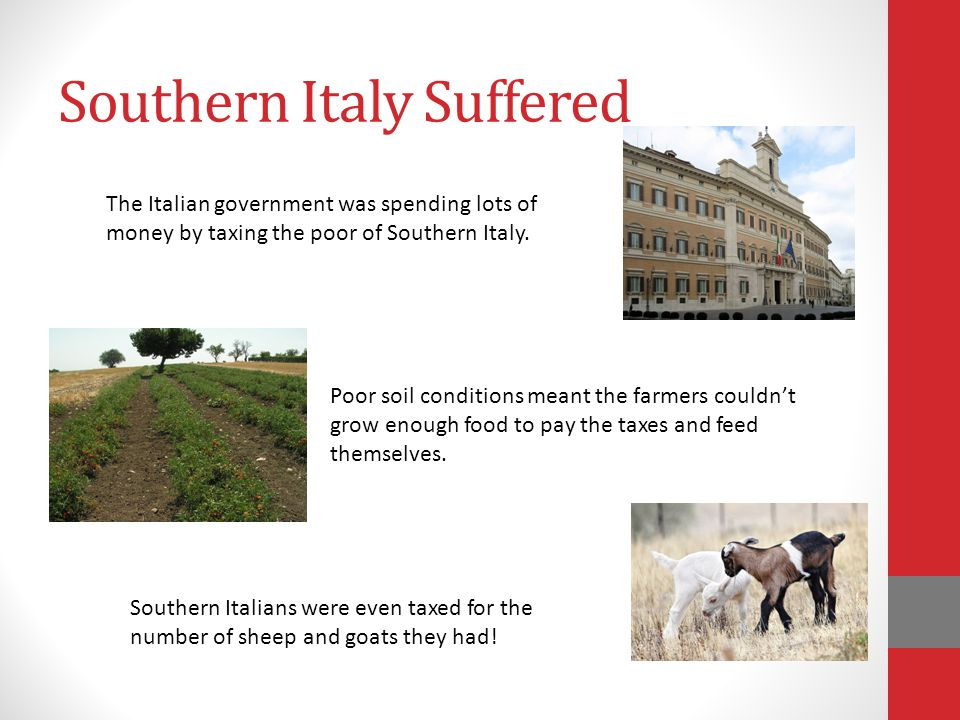 Southern Italy Suffered Poor soil conditions meant the farmers couldn't grow enough food to pay the taxes and feed themselves. Southern Italians were