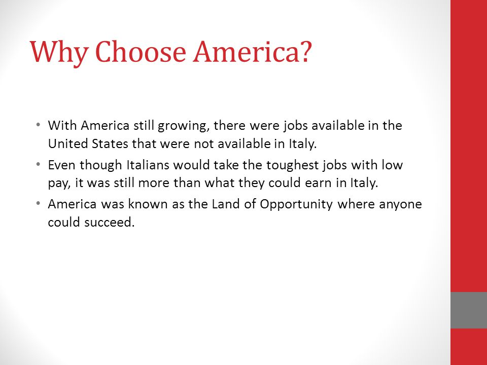 Why Choose America? With America still growing, there were jobs available in the United States that were not available in Italy. Even though Italians