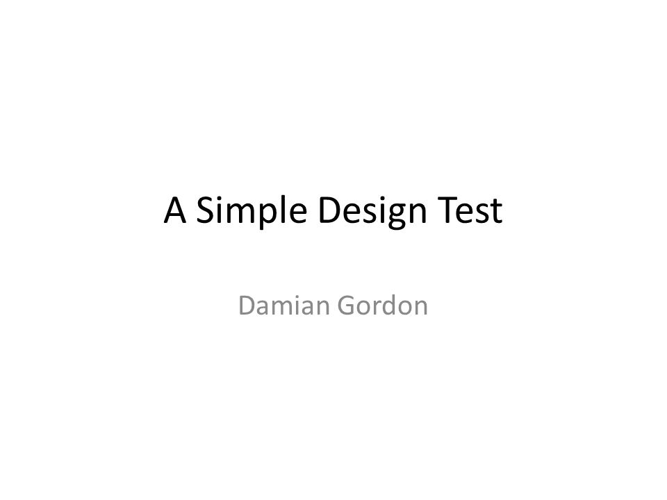 A Simple Design Test Damian Gordon