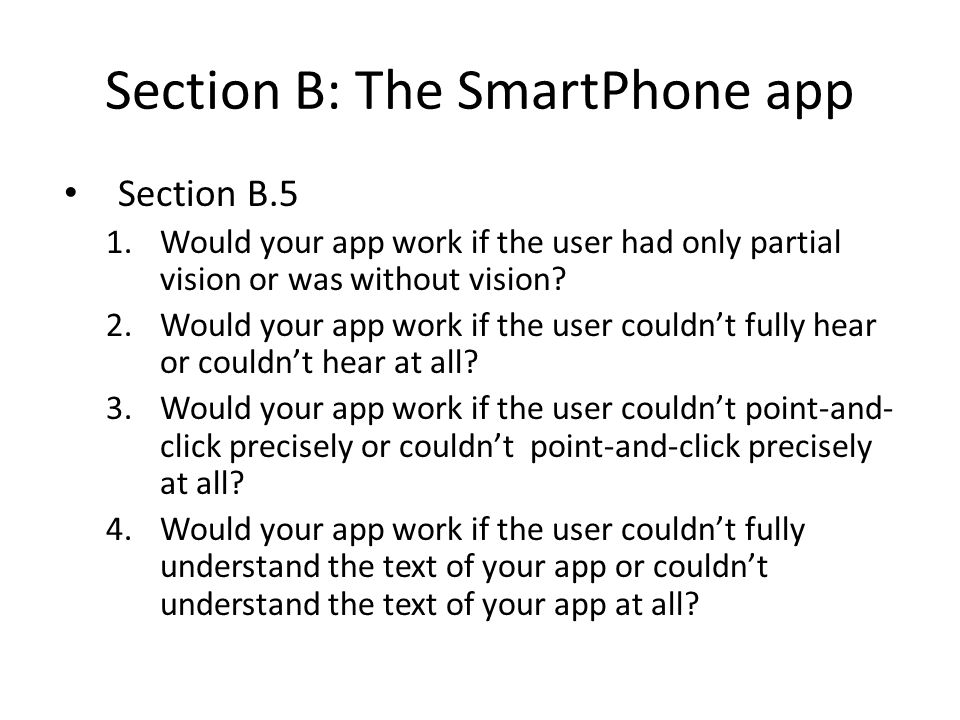 Section B: The SmartPhone app Section B.5 1.Would your app work if the user had only partial vision or was without vision? 2.Would your app work if th