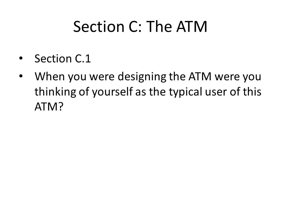 Section C: The ATM Section C.1 When you were designing the ATM were you thinking of yourself as the typical user of this ATM?