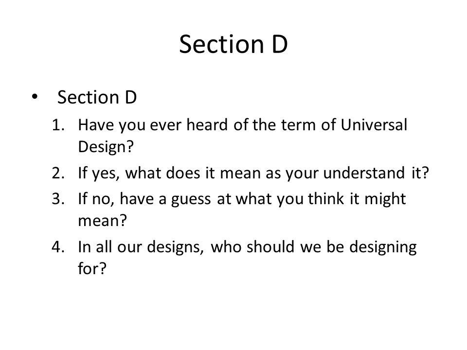Section D 1.Have you ever heard of the term of Universal Design? 2.If yes, what does it mean as your understand it? 3.If no, have a guess at what you