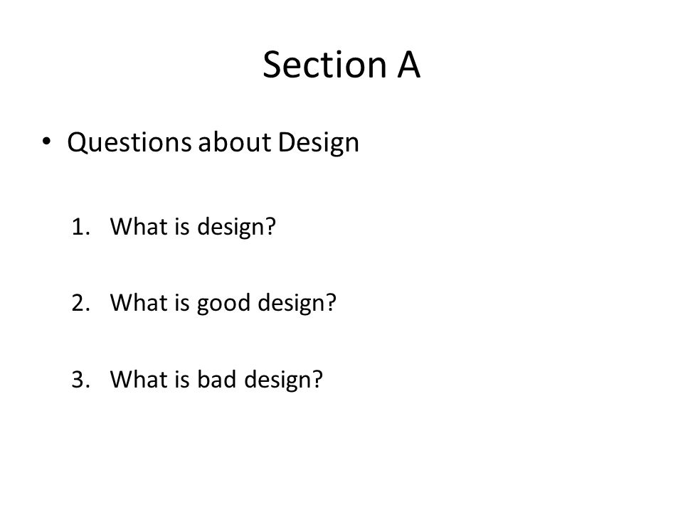 Section A Questions about Design 1.What is design? 2.What is good design? 3.What is bad design?