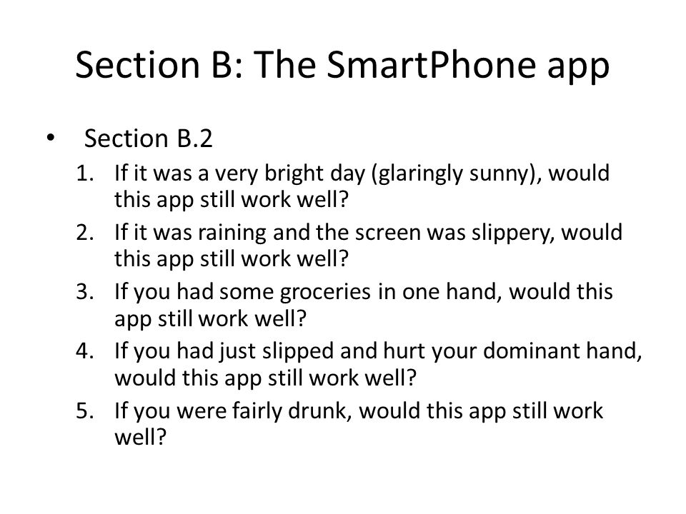Section B: The SmartPhone app Section B.2 1.If it was a very bright day (glaringly sunny), would this app still work well? 2.If it was raining and the