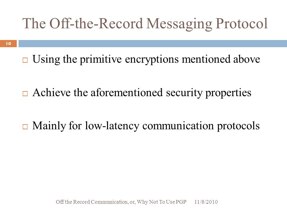The Off-the-Record Messaging Protocol  Using the primitive encryptions mentioned above  Achieve the aforementioned security properties  Mainly for