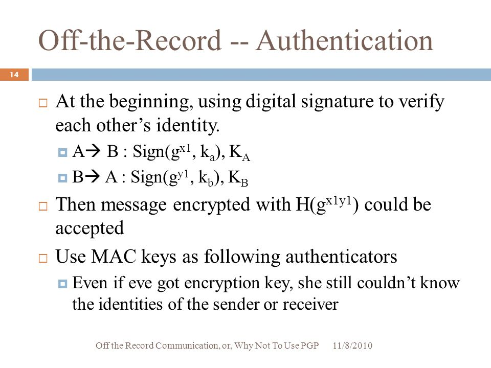 Off-the-Record -- Authentication  At the beginning, using digital signature to verify each other's identity.  A  B : Sign(g x1, k a ), K A  B  A