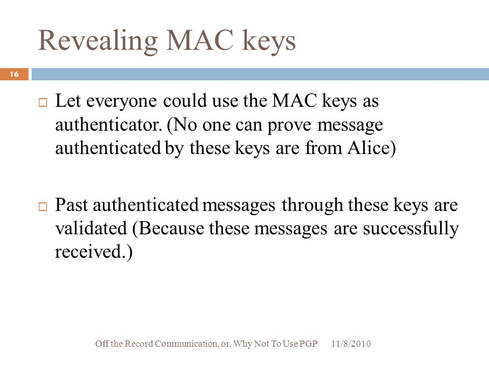 Revealing MAC keys  Let everyone could use the MAC keys as authenticator. (No one can prove message authenticated by these keys are from Alice)  Pas