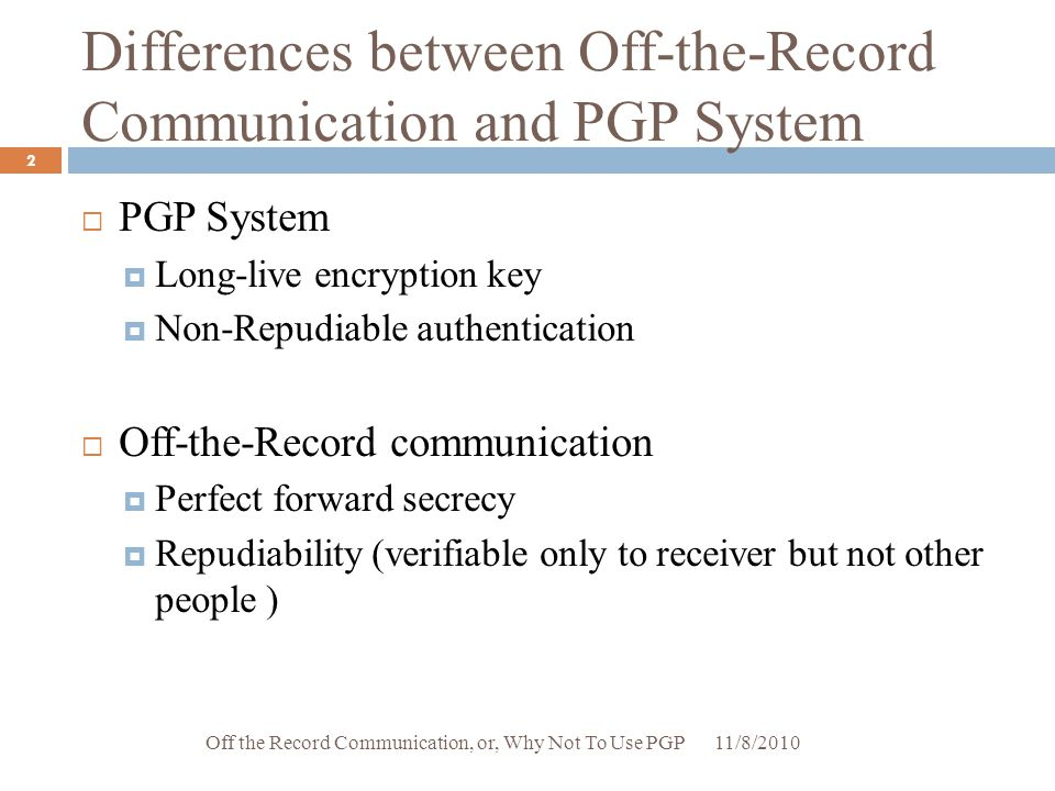 Differences between Off-the-Record Communication and PGP System  PGP System  Long-live encryption key  Non-Repudiable authentication  Off-the-Reco