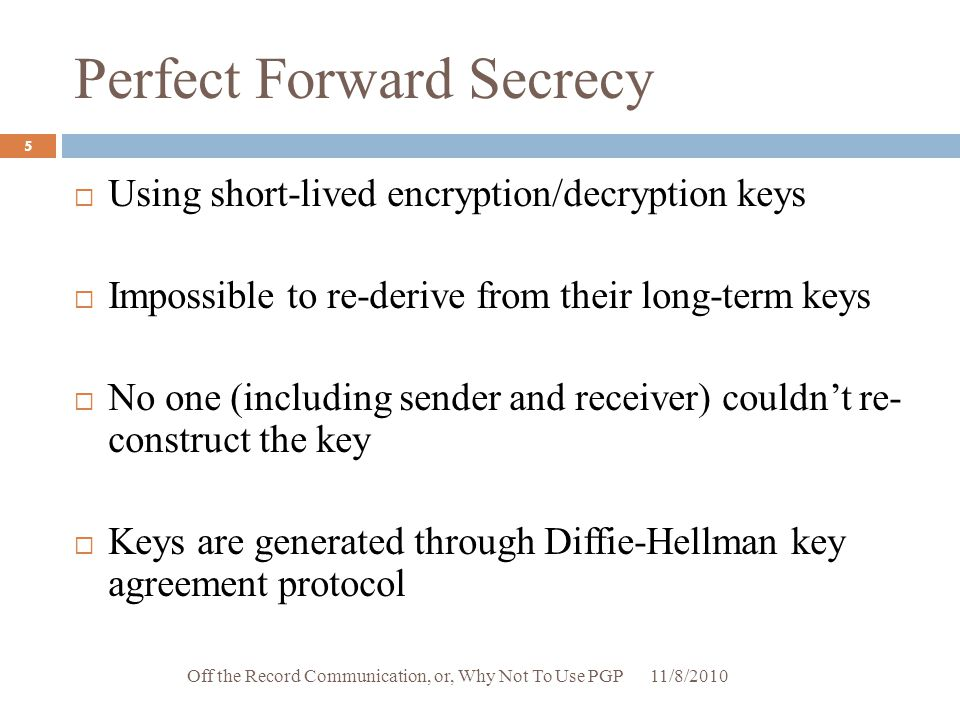 Perfect Forward Secrecy  Using short-lived encryption/decryption keys  Impossible to re-derive from their long-term keys  No one (including sender
