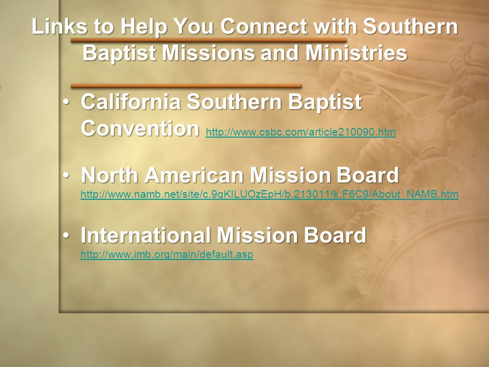 Links to Help You Connect with Southern Baptist Missions and Ministries California Southern Baptist ConventionCalifornia Southern Baptist Convention http://www.csbc.com/article210090.htm http://www.csbc.com/article210090.htm North American Mission BoardNorth American Mission Board http://www.namb.net/site/c.9qKILUOzEpH/b.213011/k.F6C9/About_NAMB.htm http://www.namb.net/site/c.9qKILUOzEpH/b.213011/k.F6C9/About_NAMB.htm International Mission BoardInternational Mission Board http://www.imb.org/main/default.asp http://www.imb.org/main/default.asp