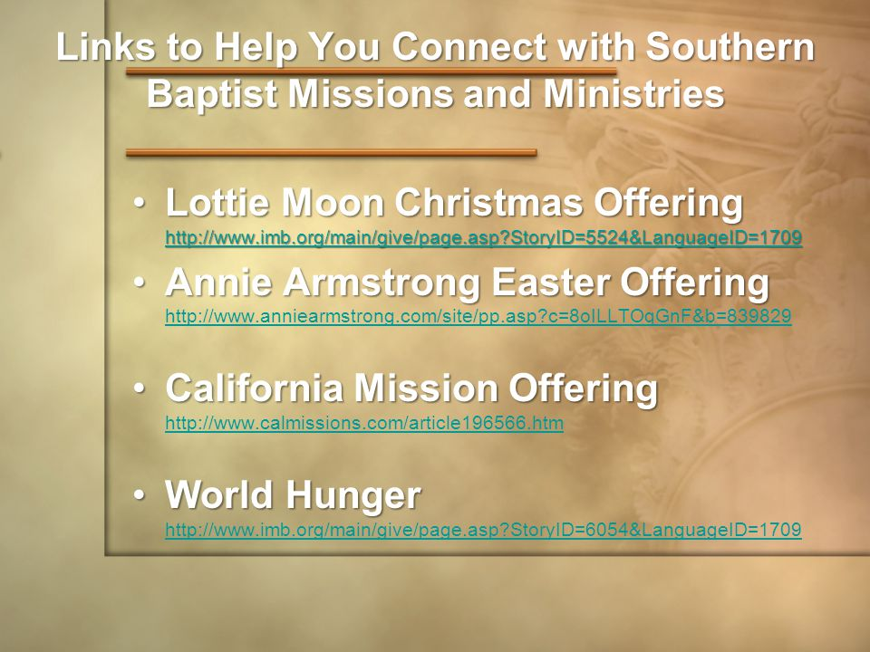 Links to Help You Connect with Southern Baptist Missions and Ministries Lottie Moon Christmas Offering http://www.imb.org/main/give/page.asp StoryID=5524&LanguageID=1709Lottie Moon Christmas Offering http://www.imb.org/main/give/page.asp StoryID=5524&LanguageID=1709 http://www.imb.org/main/give/page.asp StoryID=5524&LanguageID=1709 Annie Armstrong Easter OfferingAnnie Armstrong Easter Offering http://www.anniearmstrong.com/site/pp.asp c=8oILLTOqGnF&b=839829 http://www.anniearmstrong.com/site/pp.asp c=8oILLTOqGnF&b=839829 California Mission OfferingCalifornia Mission Offering http://www.calmissions.com/article196566.htm http://www.calmissions.com/article196566.htm World HungerWorld Hunger http://www.imb.org/main/give/page.asp StoryID=6054&LanguageID=1709 http://www.imb.org/main/give/page.asp StoryID=6054&LanguageID=1709