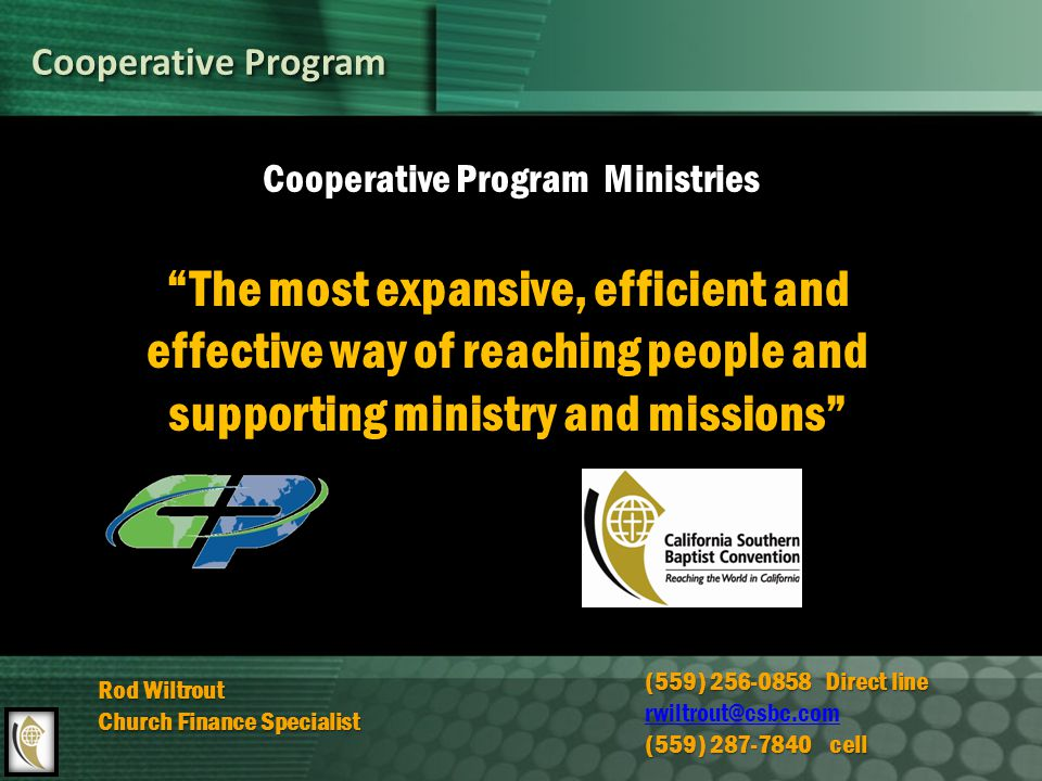 Cooperative Program Cooperative Program Ministries The most expansive, efficient and effective way of reaching people and supporting ministry and missions Rod Wiltrout Church Finance Specialist (559) 256-0858 Direct line rwiltrout@csbc.com (559) 287-7840 cell