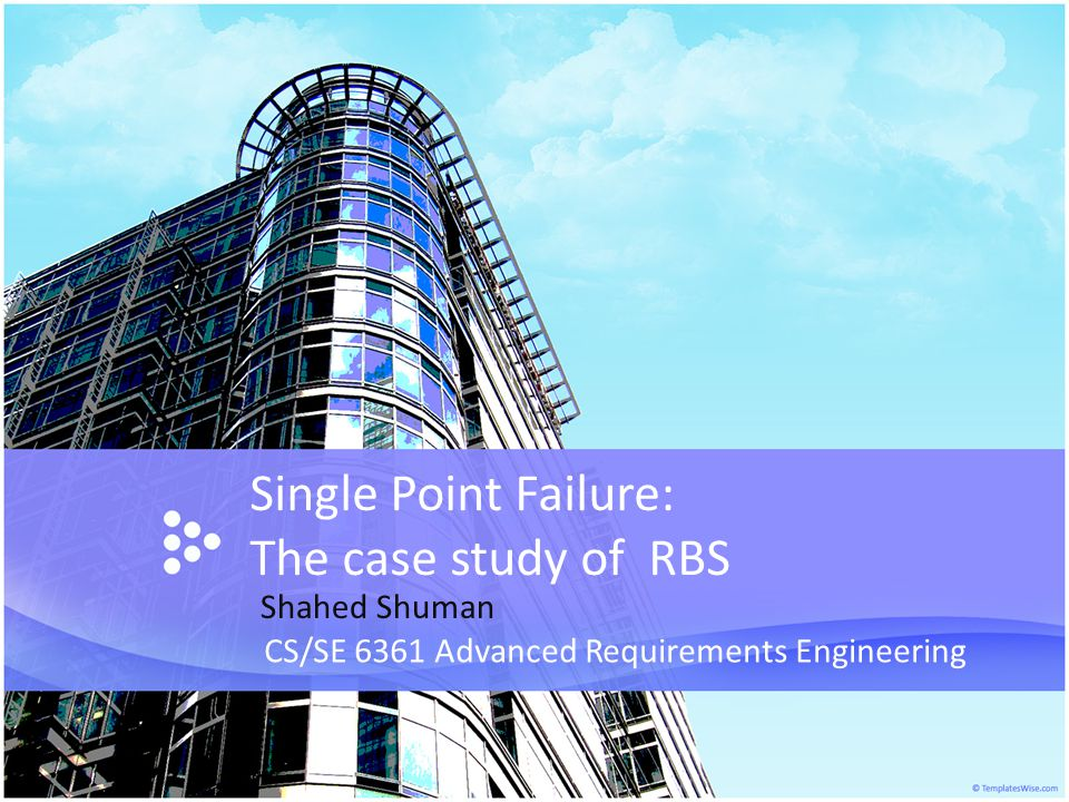 Single Point Failure: The case study of RBS CS/SE 6361 Advanced Requirements Engineering Shahed Shuman