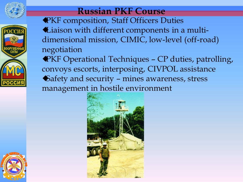 Russian PKF Course  Provides necessary one-month pre-deployment training for the Russian officers selected for staff positions in the Peace-keeping (Support) Forces.