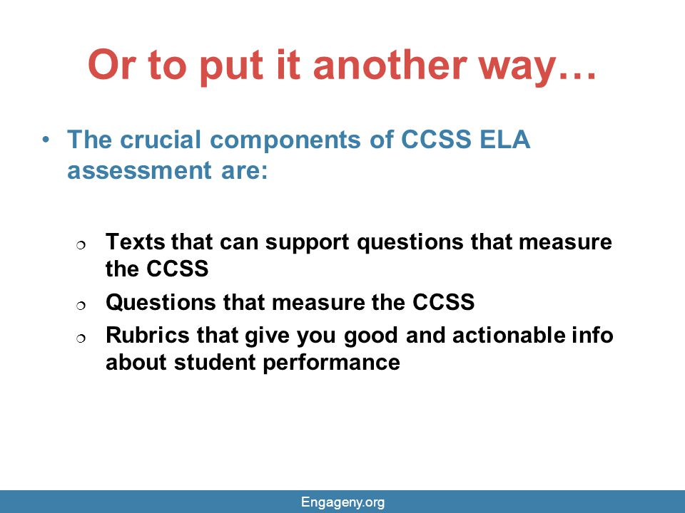 Or to put it another way… The crucial components of CCSS ELA assessment are:  Texts that can support questions that measure the CCSS  Questions that