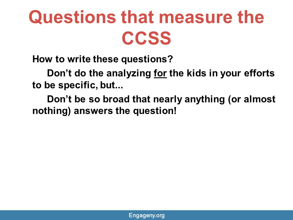 Questions that measure the CCSS How to write these questions? Don't do the analyzing for the kids in your efforts to be specific, but... Don't be so b