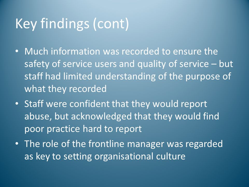 Key findings (cont) Much information was recorded to ensure the safety of service users and quality of service – but staff had limited understanding o