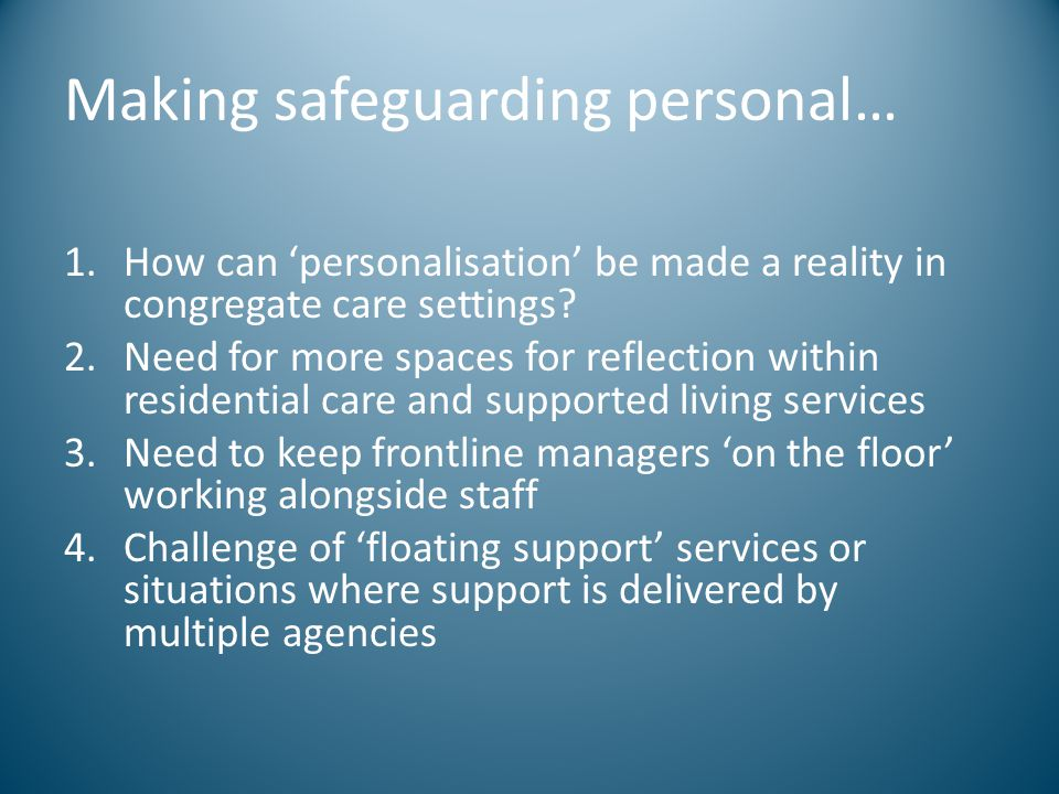 Making safeguarding personal… 1.How can 'personalisation' be made a reality in congregate care settings? 2.Need for more spaces for reflection within