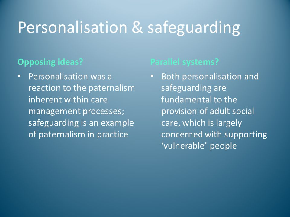 Personalisation & safeguarding Opposing ideas? Personalisation was a reaction to the paternalism inherent within care management processes; safeguardi