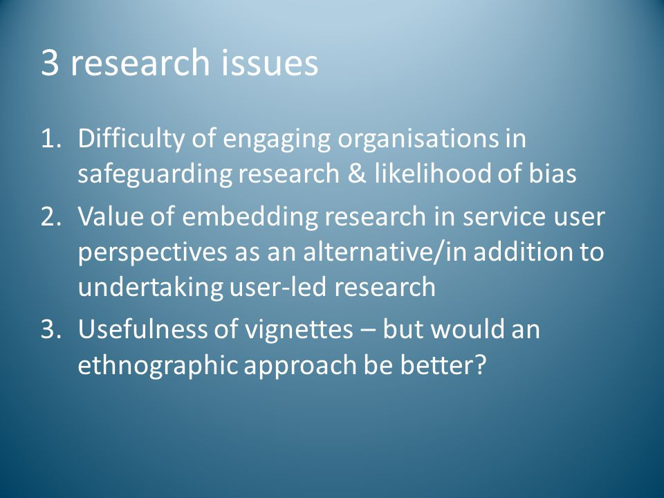 3 research issues 1.Difficulty of engaging organisations in safeguarding research & likelihood of bias 2.Value of embedding research in service user p