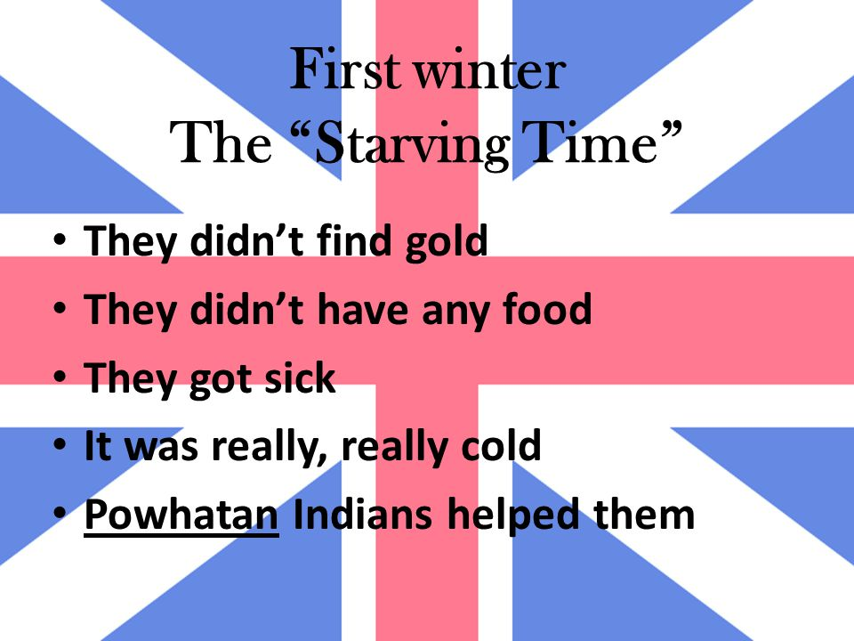 First winter The Starving Time They didn't find gold They didn't have any food They got sick It was really, really cold Powhatan Indians helped them