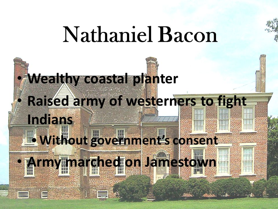 Nathaniel Bacon Wealthy coastal planter Raised army of westerners to fight Indians Without government's consent Army marched on Jamestown