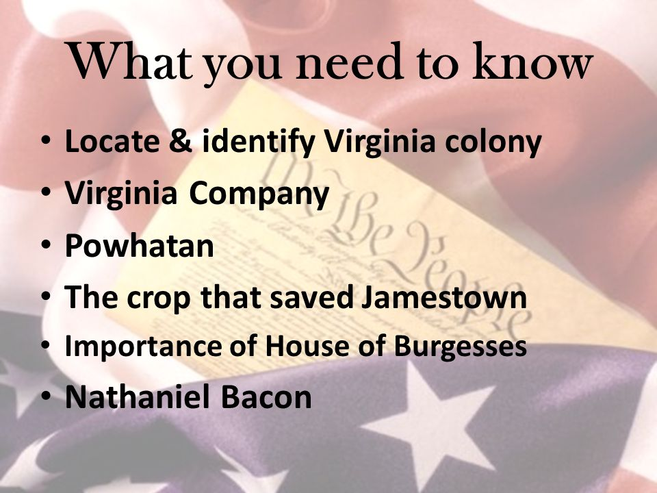 What you need to know Locate & identify Virginia colony Virginia Company Powhatan The crop that saved Jamestown Importance of House of Burgesses Nathaniel Bacon